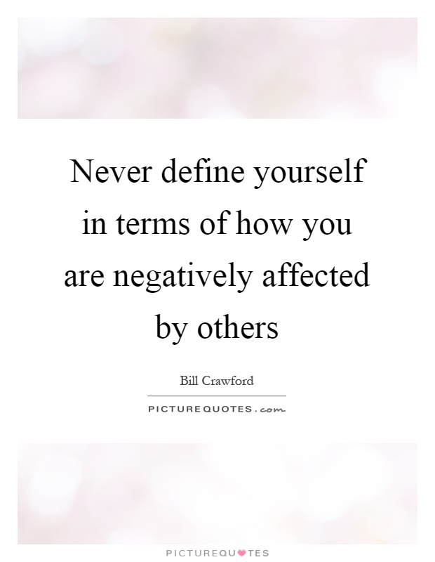 Never define yourself in terms of how you are negatively affected by others Picture Quote #1