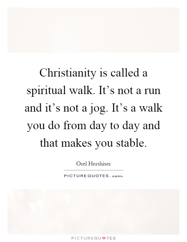 Christianity is called a spiritual walk. It's not a run and it's not a jog. It's a walk you do from day to day and that makes you stable Picture Quote #1