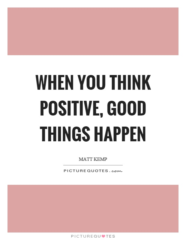 When you think positive, good things happen Picture Quote #1