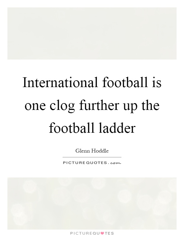 International football is one clog further up the football ladder Picture Quote #1