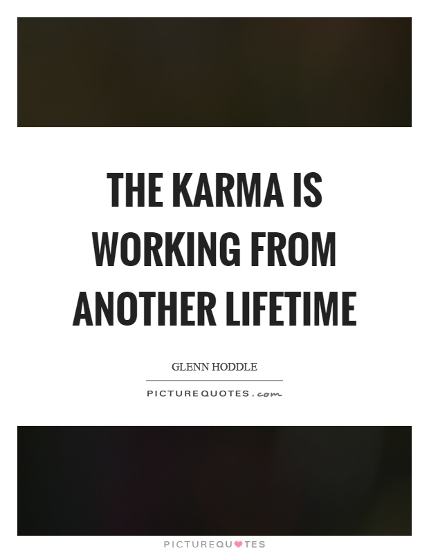 The karma is working from another lifetime Picture Quote #1