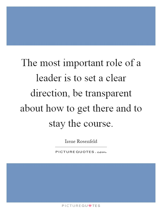 The most important role of a leader is to set a clear direction, be transparent about how to get there and to stay the course Picture Quote #1