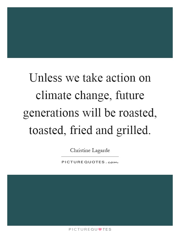 Unless we take action on climate change, future generations will be roasted, toasted, fried and grilled Picture Quote #1