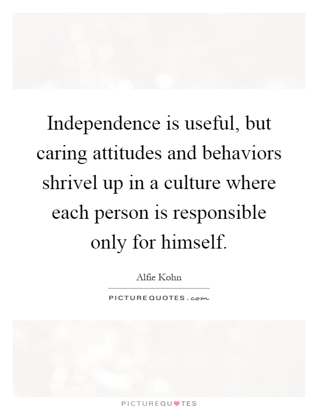 Independence is useful, but caring attitudes and behaviors shrivel up in a culture where each person is responsible only for himself Picture Quote #1