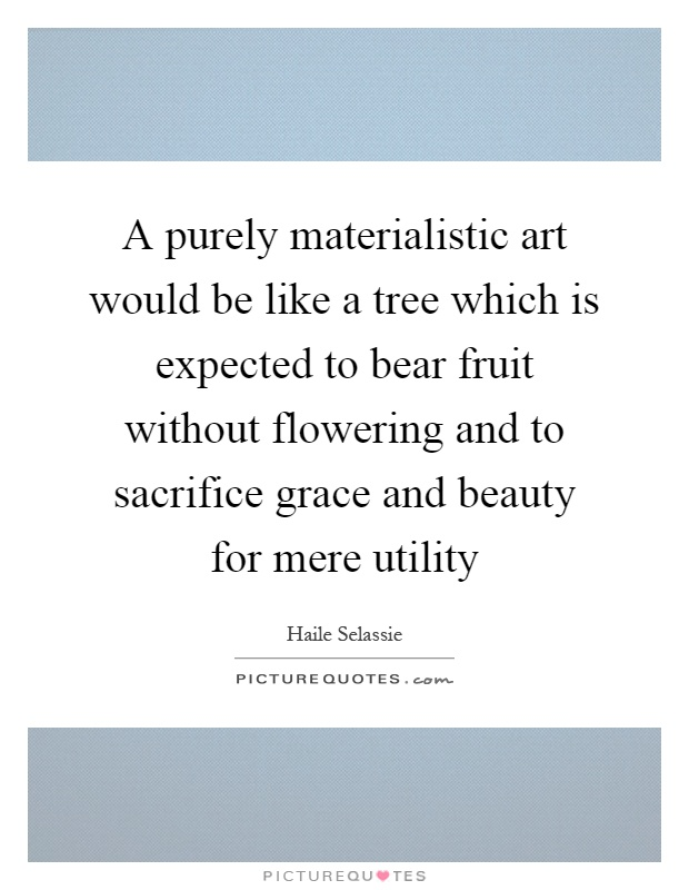 A purely materialistic art would be like a tree which is expected to bear fruit without flowering and to sacrifice grace and beauty for mere utility Picture Quote #1
