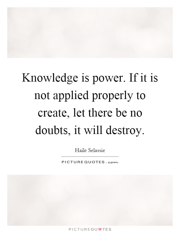 Knowledge is power. If it is not applied properly to create, let there be no doubts, it will destroy Picture Quote #1