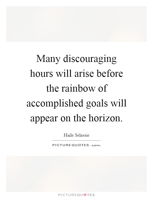 Many discouraging hours will arise before the rainbow of accomplished goals will appear on the horizon Picture Quote #1