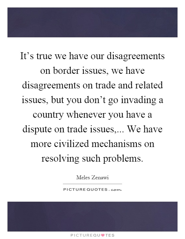 It's true we have our disagreements on border issues, we have disagreements on trade and related issues, but you don't go invading a country whenever you have a dispute on trade issues,... We have more civilized mechanisms on resolving such problems Picture Quote #1