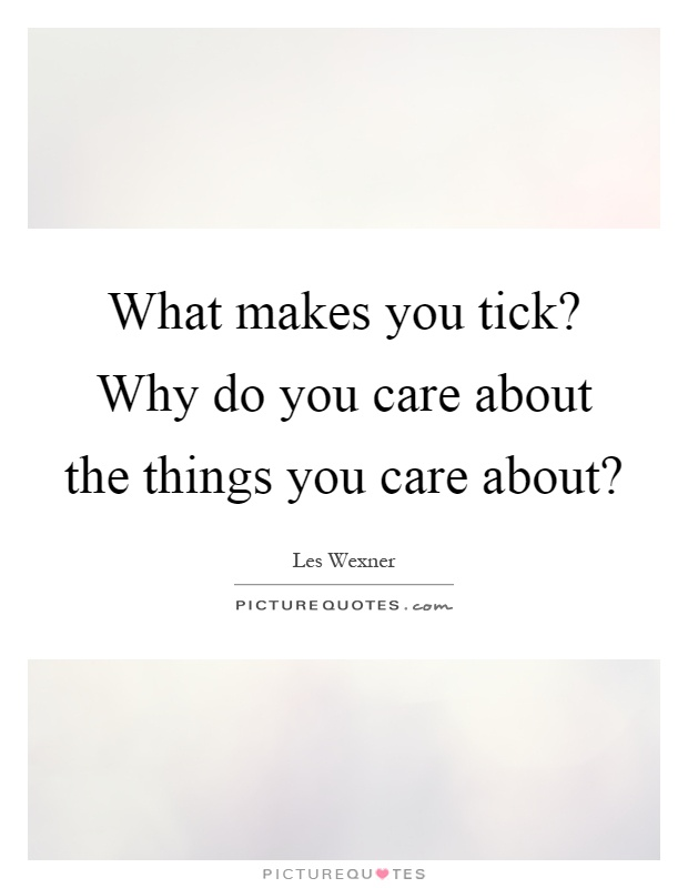 What makes you tick? Why do you care about the things you care about? Picture Quote #1