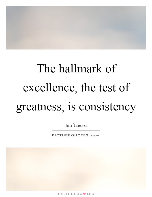 The Hallmark Of Excellence The Test Of Greatness Is