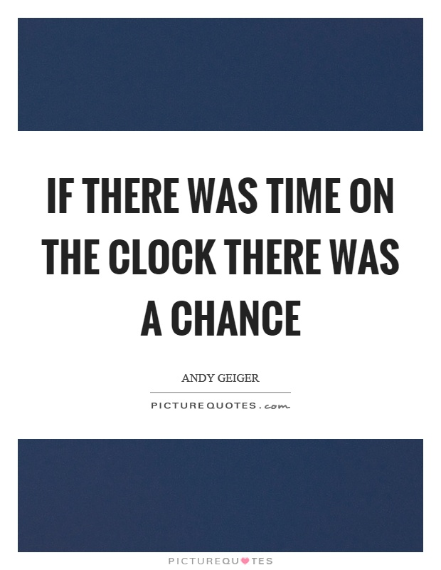 If there was time on the clock there was a chance Picture Quote #1