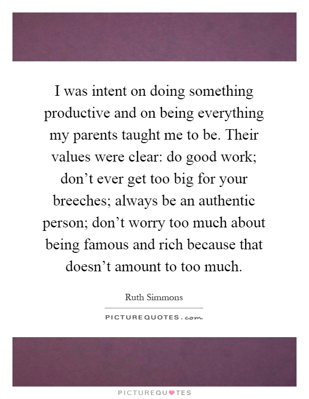 I was intent on doing something productive and on being everything my parents taught me to be. Their values were clear: do good work; don't ever get too big for your breeches; always be an authentic person; don't worry too much about being famous and rich because that doesn't amount to too much Picture Quote #1