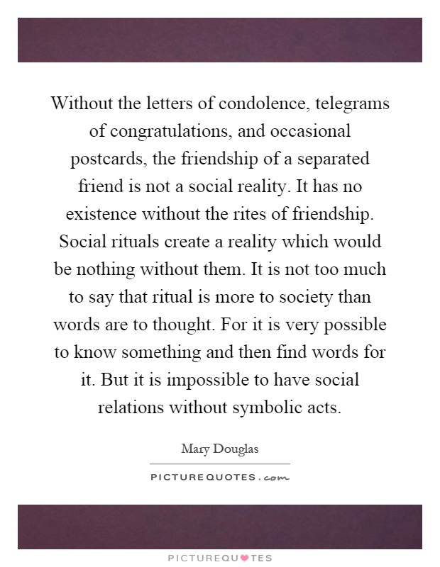Without the letters of condolence, telegrams of congratulations, and occasional postcards, the friendship of a separated friend is not a social reality. It has no existence without the rites of friendship. Social rituals create a reality which would be nothing without them. It is not too much to say that ritual is more to society than words are to thought. For it is very possible to know something and then find words for it. But it is impossible to have social relations without symbolic acts Picture Quote #1