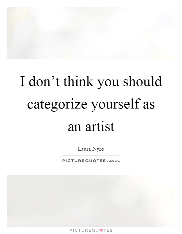 I don't think you should categorize yourself as an artist Picture Quote #1
