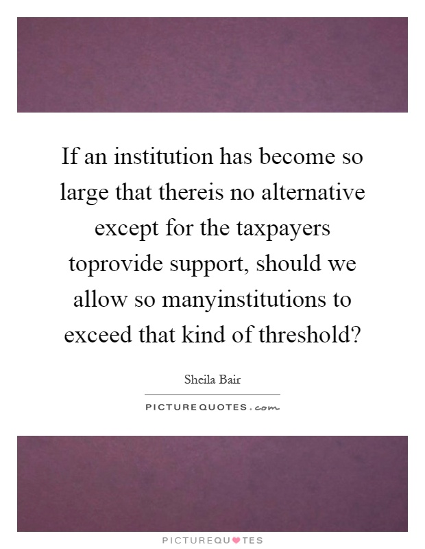 If an institution has become so large that thereis no alternative except for the taxpayers toprovide support, should we allow so manyinstitutions to exceed that kind of threshold? Picture Quote #1
