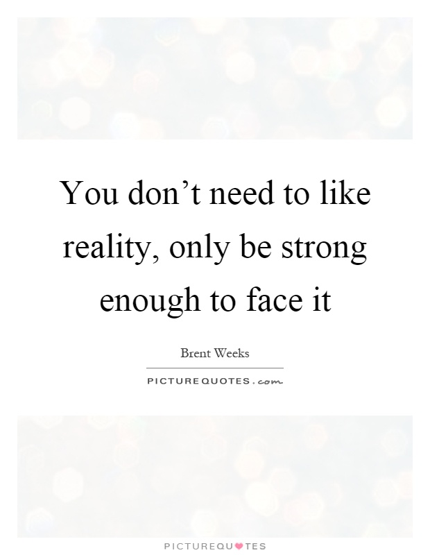 You don't need to like reality, only be strong enough to face it Picture Quote #1