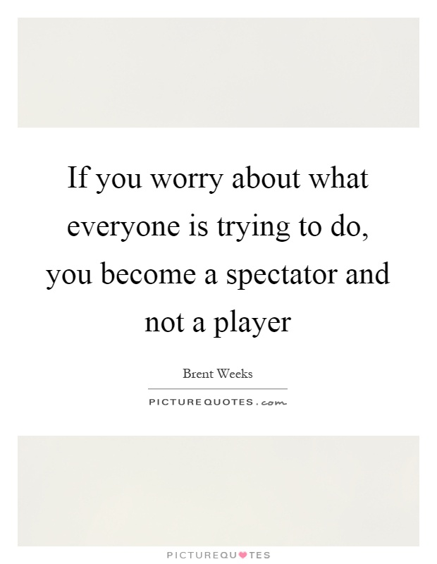 If you worry about what everyone is trying to do, you become a spectator and not a player Picture Quote #1