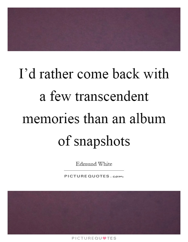 I'd rather come back with a few transcendent memories than an album of snapshots Picture Quote #1