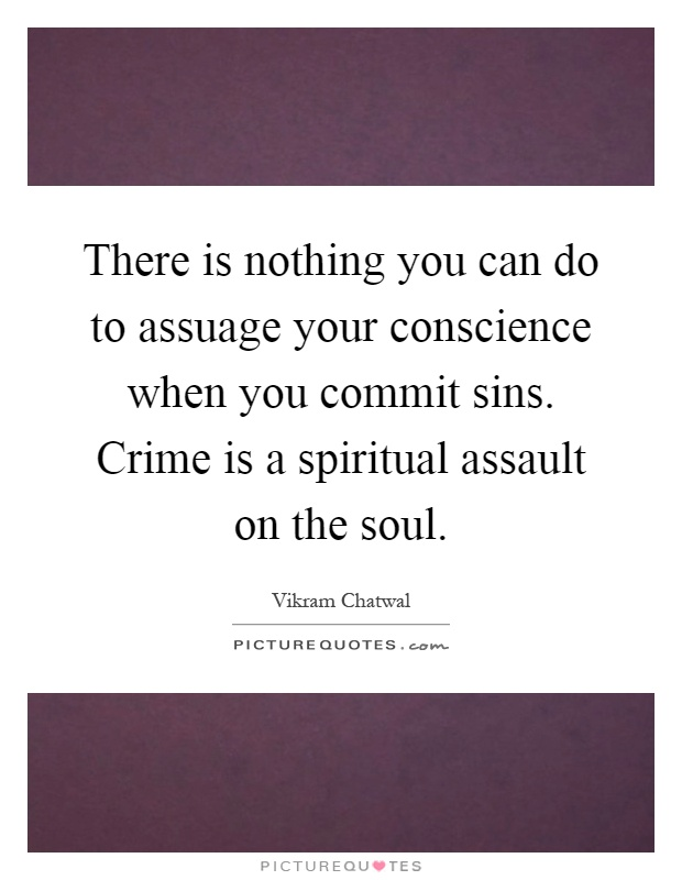 There is nothing you can do to assuage your conscience when you commit sins. Crime is a spiritual assault on the soul Picture Quote #1