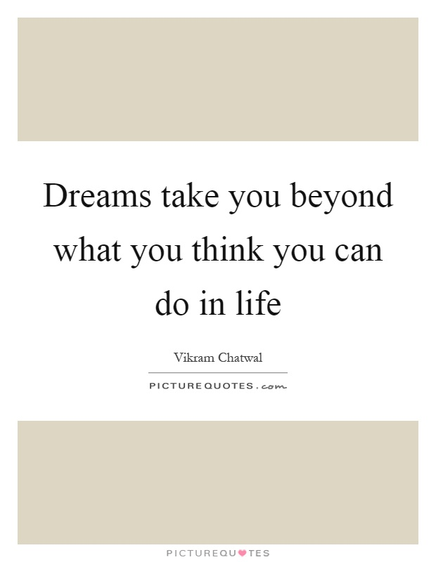 Dreams take you beyond what you think you can do in life Picture Quote #1