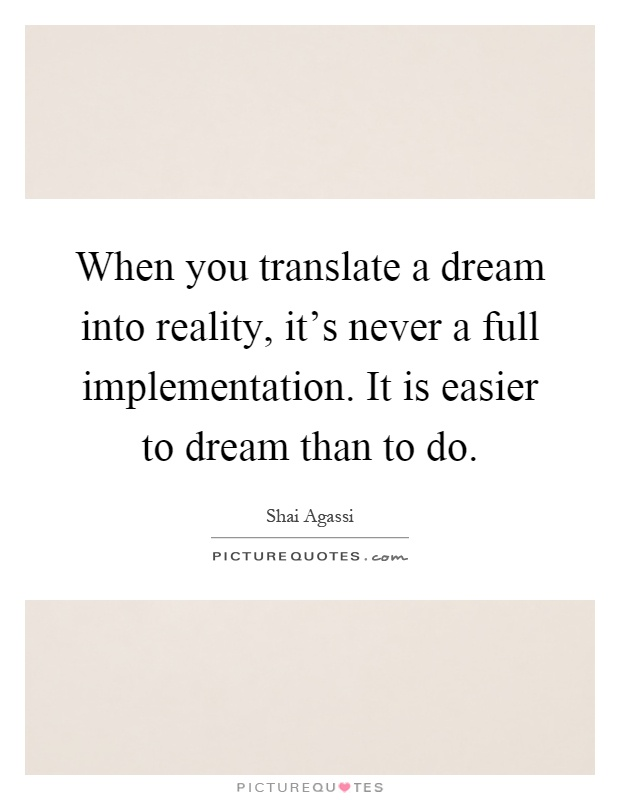 When you translate a dream into reality, it's never a full implementation. It is easier to dream than to do Picture Quote #1
