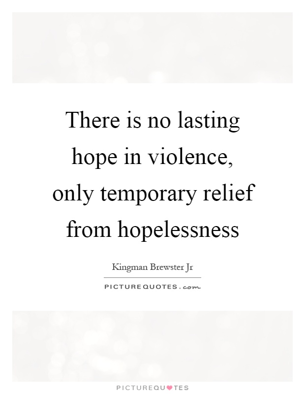There is no lasting hope in violence, only temporary relief from hopelessness Picture Quote #1