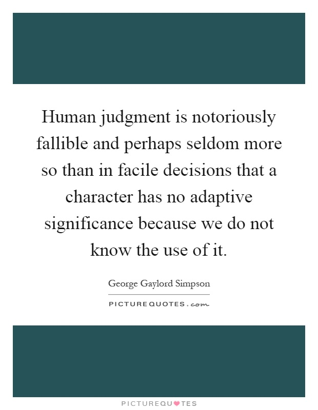 Human judgment is notoriously fallible and perhaps seldom more so than in facile decisions that a character has no adaptive significance because we do not know the use of it Picture Quote #1