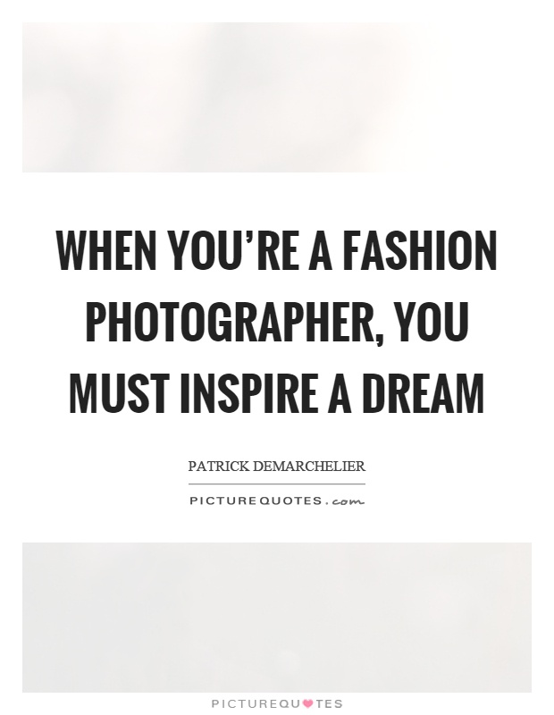 When you're a fashion photographer, you must inspire a dream Picture Quote #1