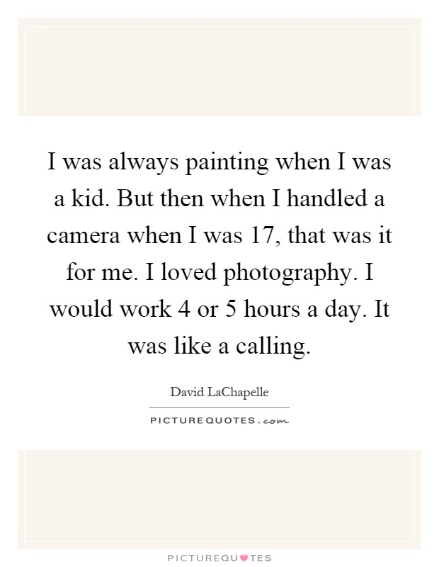 I was always painting when I was a kid. But then when I handled a camera when I was 17, that was it for me. I loved photography. I would work 4 or 5 hours a day. It was like a calling Picture Quote #1