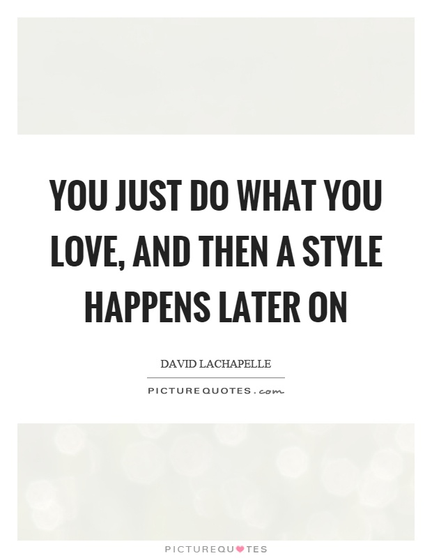 You just do what you love, and then a style happens later on Picture Quote #1