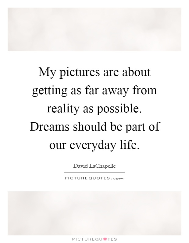 My pictures are about getting as far away from reality as possible. Dreams should be part of our everyday life Picture Quote #1