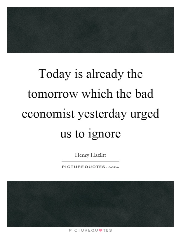 Today is already the tomorrow which the bad economist yesterday urged us to ignore Picture Quote #1