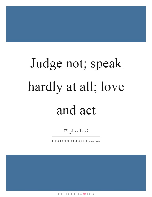 Judge not; speak hardly at all; love and act Picture Quote #1