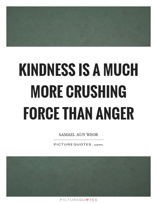 Kindness is a much more crushing force than anger Picture Quote #1