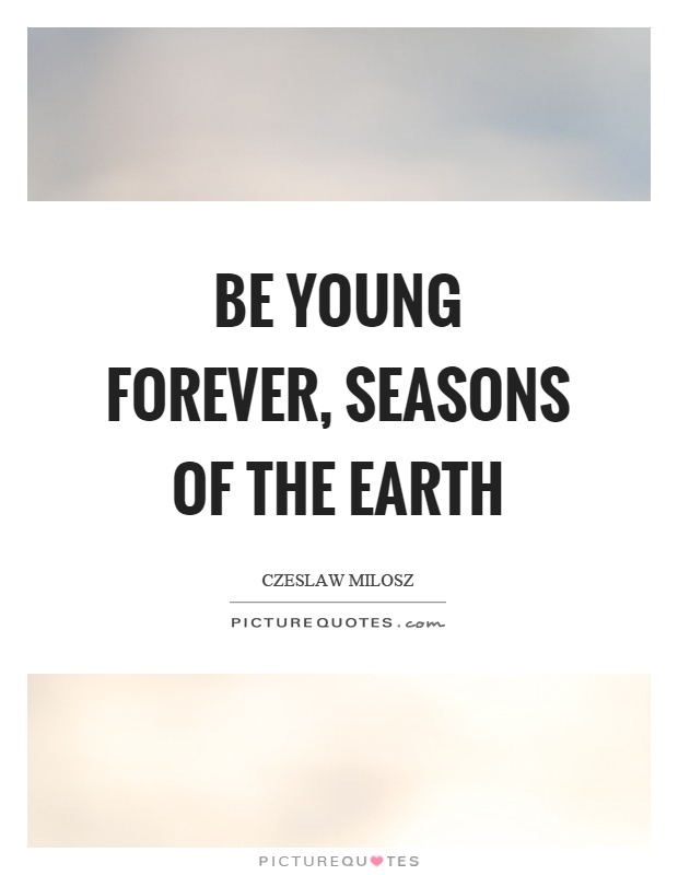 Be young forever, seasons of the earth Picture Quote #1