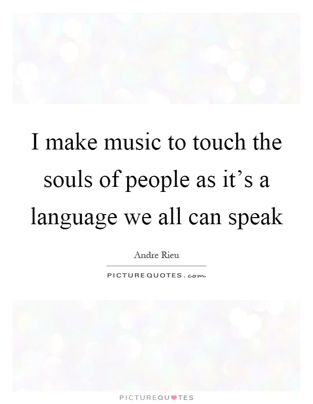 I make music to touch the souls of people as it's a language we all can speak Picture Quote #1