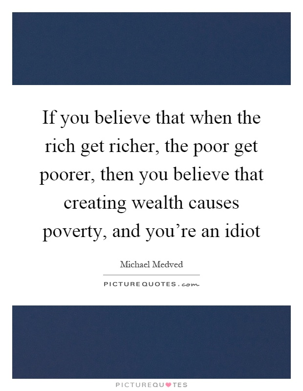 If you believe that when the rich get richer, the poor get poorer, then you believe that creating wealth causes poverty, and you're an idiot Picture Quote #1