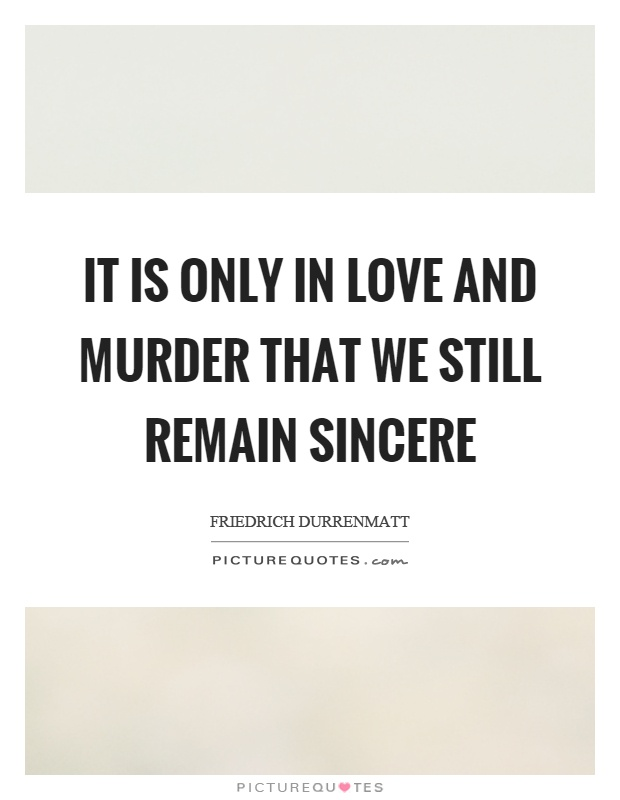 It is only in love and murder that we still remain sincere Picture Quote #1
