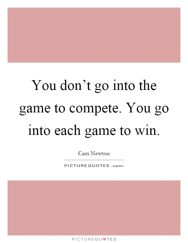 You Don 39 T Go Into The Game To Compete You Go Into Each