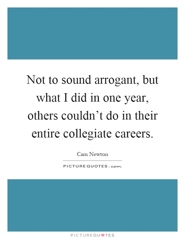 Not to sound arrogant, but what I did in one year, others couldn't do in their entire collegiate careers Picture Quote #1