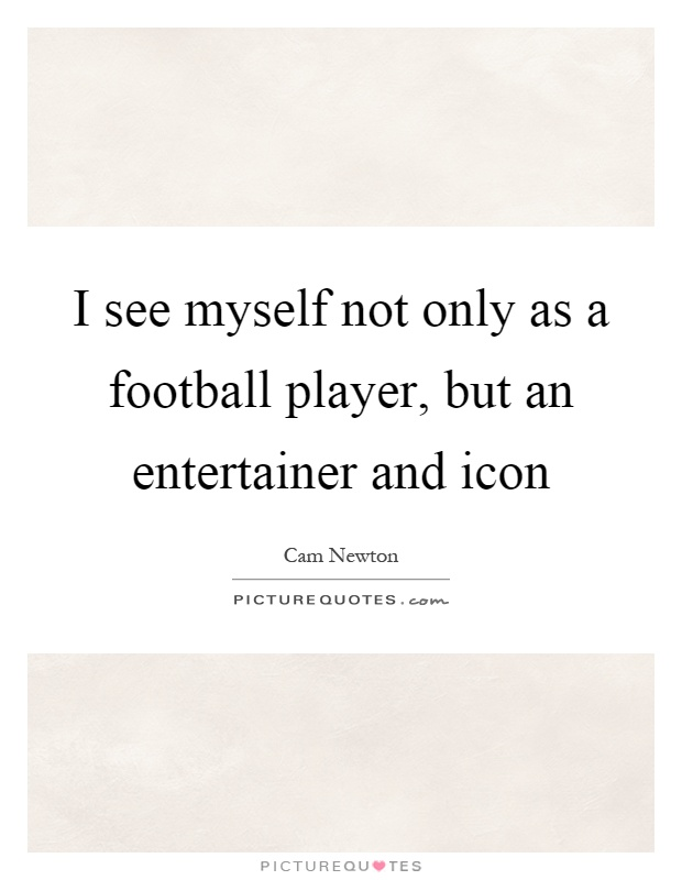 I see myself not only as a football player, but an entertainer and icon Picture Quote #1