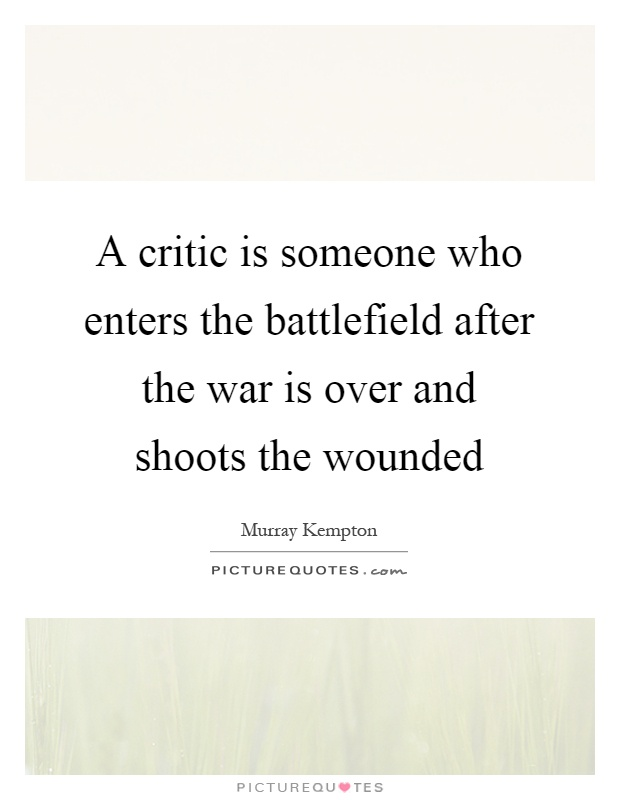 A critic is someone who enters the battlefield after the war is over and shoots the wounded Picture Quote #1