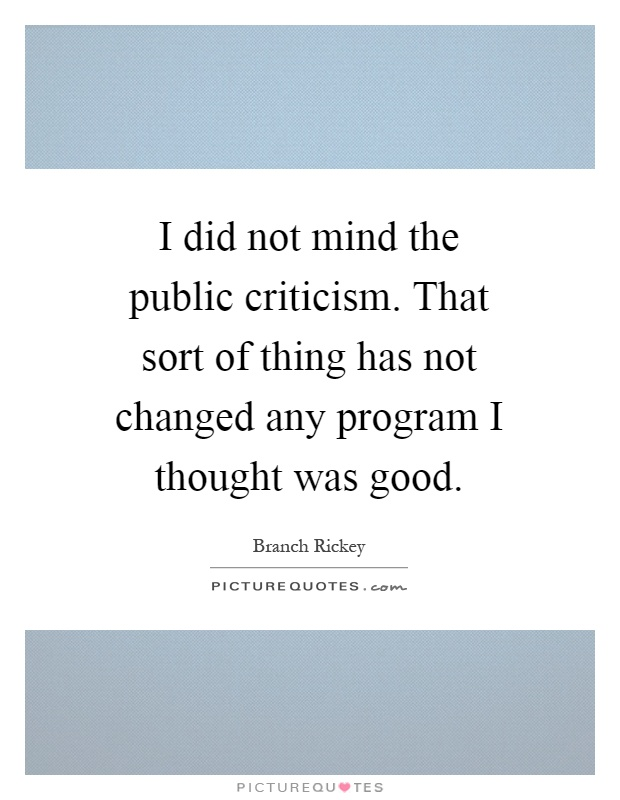I did not mind the public criticism. That sort of thing has not changed any program I thought was good Picture Quote #1