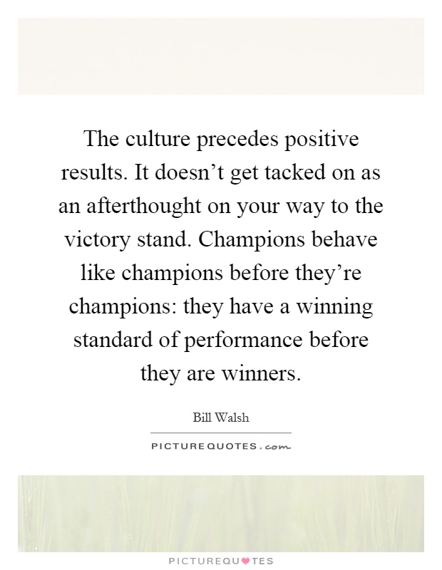 The culture precedes positive results. It doesn't get tacked on as an afterthought on your way to the victory stand. Champions behave like champions before they're champions: they have a winning standard of performance before they are winners Picture Quote #1