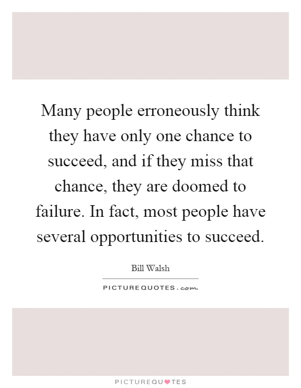 Many people erroneously think they have only one chance to succeed, and if they miss that chance, they are doomed to failure. In fact, most people have several opportunities to succeed Picture Quote #1