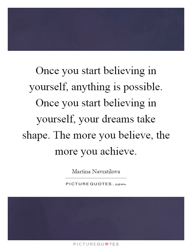 Once you start believing in yourself, anything is possible. Once you start believing in yourself, your dreams take shape. The more you believe, the more you achieve Picture Quote #1
