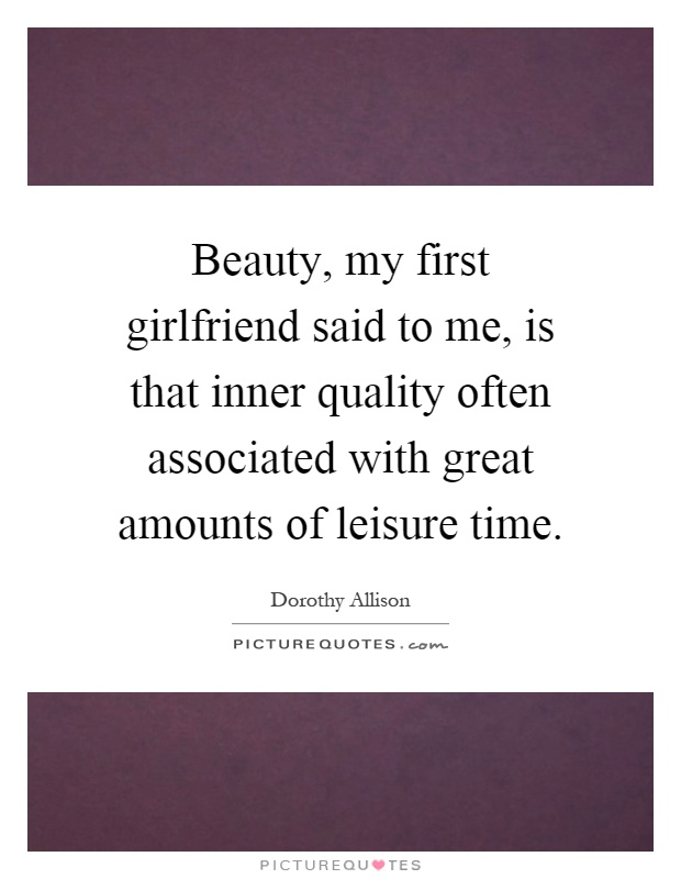 Beauty, my first girlfriend said to me, is that inner quality often associated with great amounts of leisure time Picture Quote #1