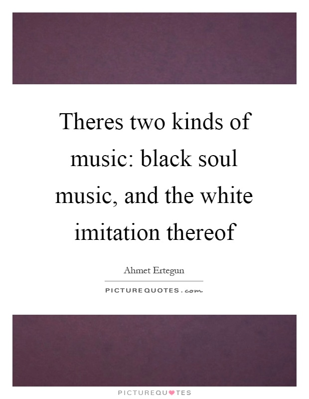 Theres two kinds of music: black soul music, and the white imitation thereof Picture Quote #1