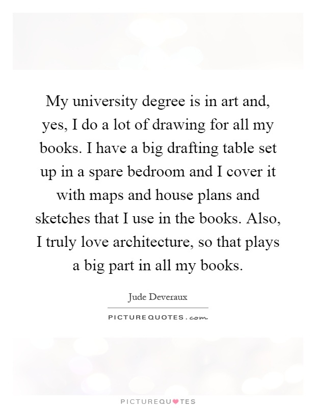 My university degree is in art and, yes, I do a lot of drawing for all my books. I have a big drafting table set up in a spare bedroom and I cover it with maps and house plans and sketches that I use in the books. Also, I truly love architecture, so that plays a big part in all my books Picture Quote #1