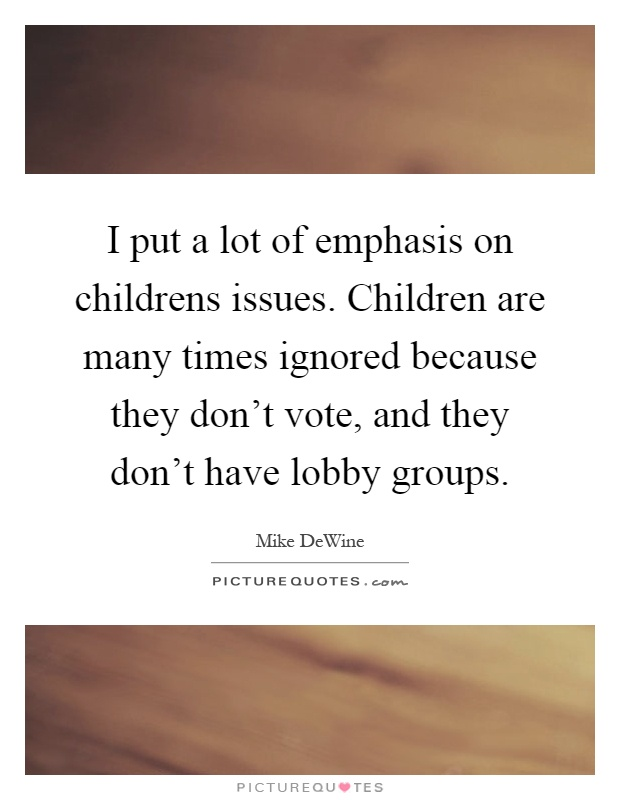 I put a lot of emphasis on childrens issues. Children are many times ignored because they don't vote, and they don't have lobby groups Picture Quote #1